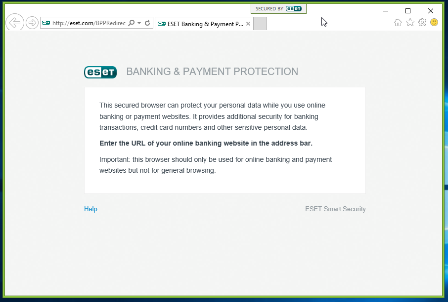 ESET Banking and Payment Protection: This secured browser can prevent your personal data while you use online banking or payment websites. It provides additional security for banking transactions, credit card numbers and other sensitive personal data. Important: This browser should only be used for online banking and payment websites but not for general browsing.